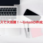 無料で使えて便利なGmailはビジネスに必須?アカウントの作成方法と手順