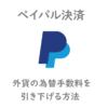 「海外通販」Paypal外貨決済時にかかる為替手数料4%を1.63%に下げる方法